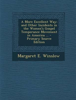 A More Excellent Way; And Other Incidents in the Women's Gospel Temperance Movement in America ...