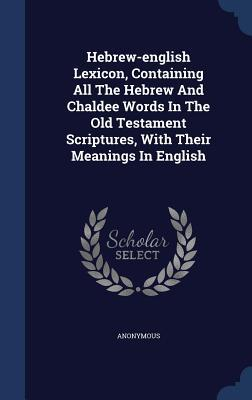Hebrew-English Lexicon, Containing All the Hebrew and Chaldee Words in the Old Testament Scriptures, with Their Meanings in English