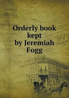 Orderly Book Kept by Jeremiah Fogg