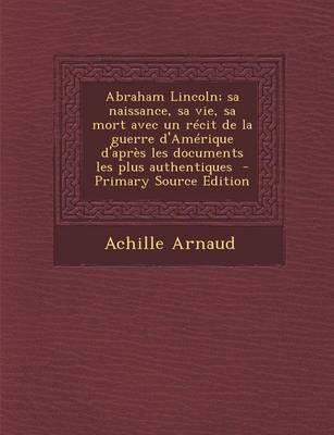 Abraham Lincoln; Sa Naissance, Sa Vie, Sa Mort Avec Un Recit de La Guerre D'Amerique D'Apres Les Documents Les Plus Authentiques
