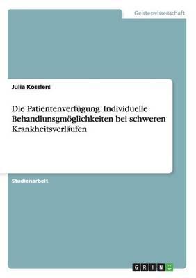 Die Patientenverfügung. Individuelle Behandlunsgmöglichkeiten bei schweren Krankheitsverläufen