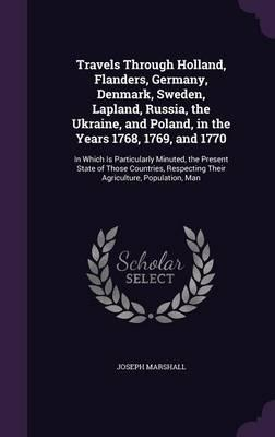 Travels Through Holland, Flanders, Germany, Denmark, Sweden, Lapland, Russia, the Ukraine, and Poland, in the Years 1768, 1769, and 1770