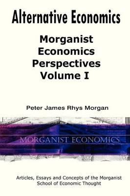 Alternative Economics - Morganist Economics Perspectives Volume I