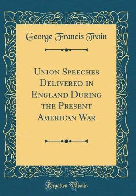 Union Speeches Delivered in England During the Present American War (Classic Reprint)