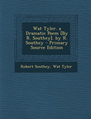 Wat Tyler. a Dramatic Poem [By R. Southey]. by R. Southey