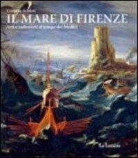 Il mare di Firenze. Arti e collezioni al tempo dei Medici. Ediz. illustrata