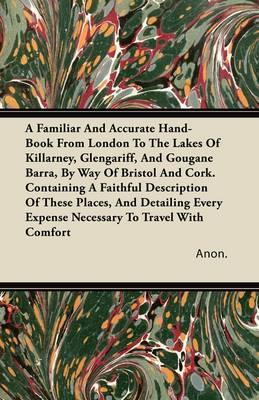 A Familiar And Accurate Hand-Book From London To The Lakes Of Killarney, Glengariff, And Gougane Barra, By Way Of Bristol And Cork. Containing A ... Expense Necessary To Travel With Comfort