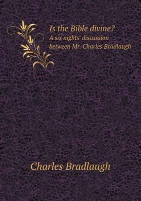 Is the Bible Divine? a Six Nights' Discussion Between Mr. Charles Bradlaugh