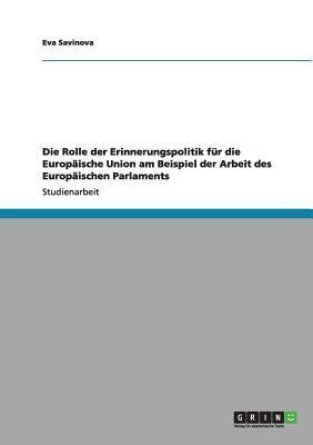 Die Rolle der Erinnerungspolitik für die Europäische Union am Beispiel der Arbeit des Europäischen Parlaments