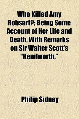 """Who Killed Amy Robsart?; Being Some Account of Her Life and Death, with Remarks on Sir Walter Scott's """"Kenilworth,"""""""