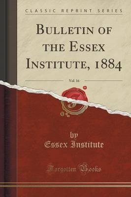 Bulletin of the Essex Institute, 1884, Vol. 16 (Classic Reprint)