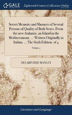 Secret Memoirs and Manners of Several Persons of Quality of Both Sexes. from the New Atalantis, an Island in the Mediterranean. ... Written Originally in Italian. ... the Sixth Edition. of 4; Volume 4