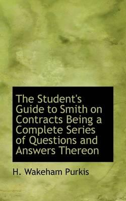 The Student's Guide to Smith on Contracts Being a Complete Series of Questions and Answers Thereon