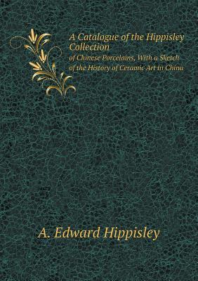 A Catalogue of the Hippisley Collection of Chinese Porcelains, with a Sketch of the History of Ceramic Art in China