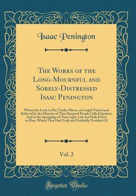 The Works of the Long-Mournful and Sorely-Distressed Isaac Penington, Vol. 2