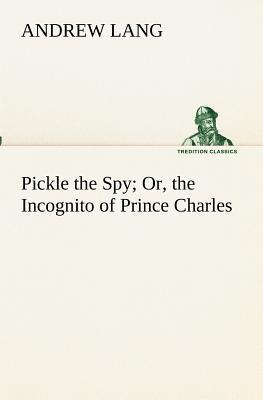 Pickle the Spy Or, the Incognito of Prince Charles