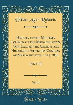 History of the Military Company of the Massachusetts, Now Called the Ancient and Honorable Artillery Company of Massachusetts, 1637 1888, Vol. 1