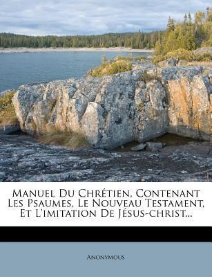 Manuel Du Chretien, Contenant Les Psaumes, Le Nouveau Testament, Et L'Imitation de Jesus-Christ...