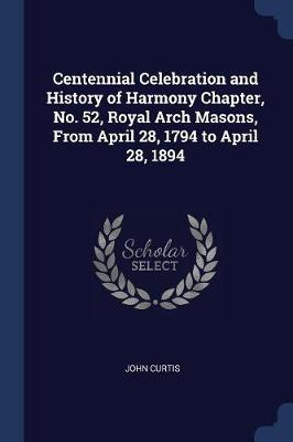 Centennial Celebration and History of Harmony Chapter, No. 52, Royal Arch Masons, from April 28, 1794 to April 28, 1894