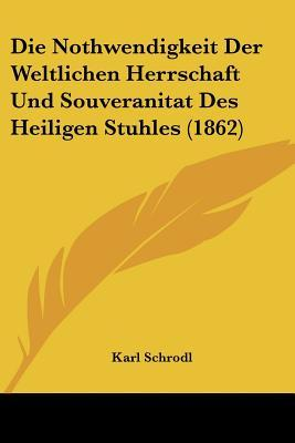 Die Nothwendigkeit Der Weltlichen Herrschaft Und Souveranitat Des Heiligen Stuhles (1862)