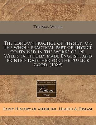 The London Practice of Physick, Or, the Whole Practical Part of Physick Contained in the Works of Dr. Willis Faithfully Made English, and Printed Together for the Publick Good. (1689)