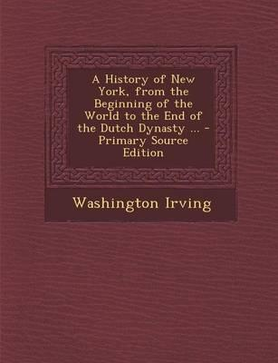 A History of New York, from the Beginning of the World to the End of the Dutch Dynasty ...