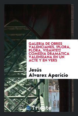 Galeria de Obres Valencianes. !Plora, plora, Visantet! Comedia dramática valensiana en un acte y en vers