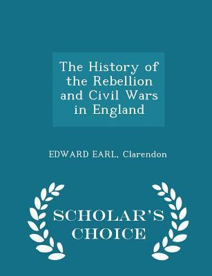 The History of the Rebellion and Civil Wars in England - Scholar's Choice Edition