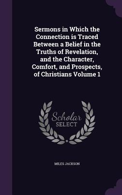 Sermons in Which the Connection Is Traced Between a Belief in the Truths of Revelation, and the Character, Comfort, and Prospects, of Christians Volume 1