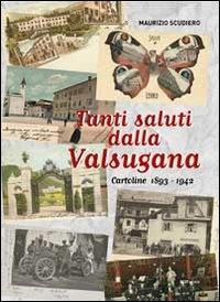 Tanti saluti dalla Valsugana. Cartoline 1893-1942. Ediz. illustrata