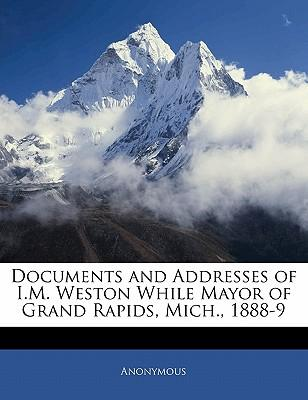 Documents and Addresses of I.M. Weston While Mayor of Grand Rapids, Mich, 1888-9