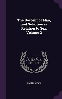 The Descent of Man, and Selection in Relation to Sex, Volume 2