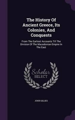 The History of Ancient Greece, Its Colonies, and Conquests