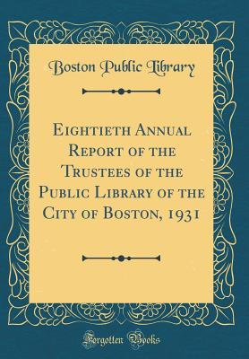Eightieth Annual Report of the Trustees of the Public Library of the City of Boston, 1931 (Classic Reprint)