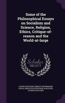 Some of the Philosophical Essays on Socialism and Science, Religion, Ethics, Critique-Of-Reason and the World-At-Large