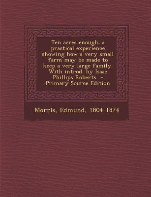 Ten Acres Enough; A Practical Experience Showing How a Very Small Farm May Be Made to Keep a Very Large Family. with Introd. by Isaac Phillips Roberts