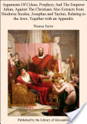 Arguments Of Celsus, Porphyry And The Emperor Julian, Against The Christians Also Extracts from Diodorus Siculus, Josephus and Tacitus, Relating to the Jews, Together with an Appendix