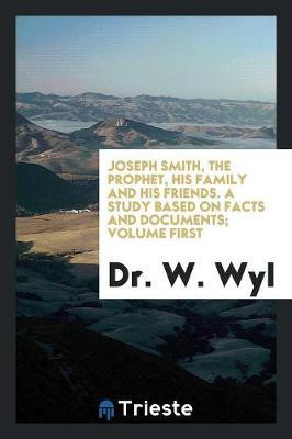 Joseph Smith, the Prophet, His Family and His Friends. A Study Based on Facts and Documents; Volume First