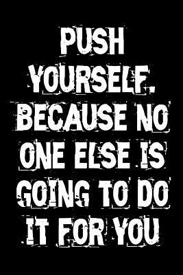 Push Yourself, Because No One Else Is Going to Do It for You Journal