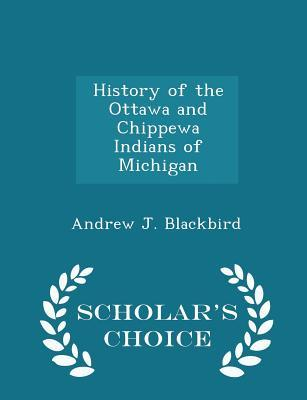 History of the Ottawa and Chippewa Indians of Michigan; - Scholar's Choice Edition