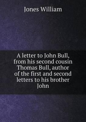 A Letter to John Bull, from His Second Cousin Thomas Bull, Author of the First and Second Letters to His Brother John