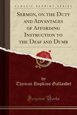 Sermon, on the Duty and Advantages of Affording Instruction to the Deaf and Dumb (Classic Reprint)