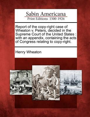 Report of the Copy-Right Case of Wheaton V. Peters, Decided in the Supreme Court of the United States