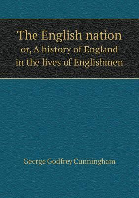 The English Nation Or, a History of England in the Lives of Englishmen
