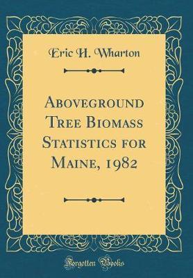 Aboveground Tree Biomass Statistics for Maine, 1982 (Classic Reprint)