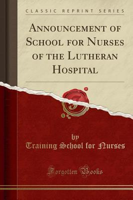 Announcement of School for Nurses of the Lutheran Hospital (Classic Reprint)