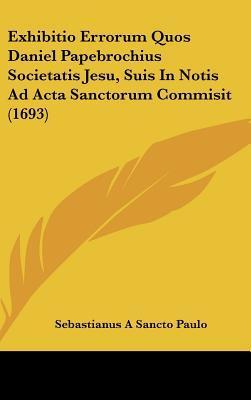 Exhibitio Errorum Quos Daniel Papebrochius Societatis Jesu, Suis in Notis Ad ACTA Sanctorum Commisit (1693)