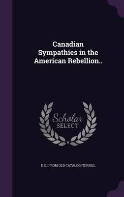 Canadian Sympathies in the American Rebellion.