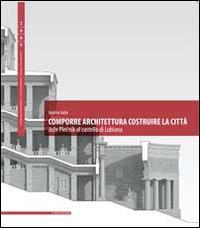 Comporre architettura costruire la città. Joze Plecnik al castello di Lubiana. Ediz. multilingue