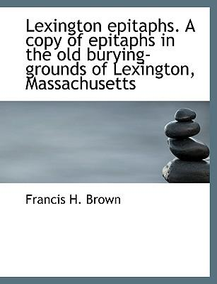 Lexington Epitaphs. a Copy of Epitaphs in the Old Burying-Grounds of Lexington, Massachusetts